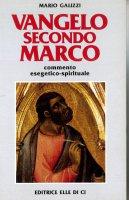 Vangelo secondo Marco. Commento esegetico-spirituale - Galizzi Mario