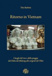 Copertina di 'Ritorno in Vietnam. I luoghi del riso e della pioggia dal delta del Mekong alle sorgenti del Tibet'