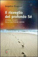 Il risveglio del profondo Sé. Spiragli di luce sulla solitudine umana - Brugnoli Angelico