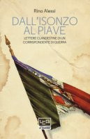 Dall'Isonzo al Piave. Lettere clandestine di un corrispondente di guerra - Alessi Rino
