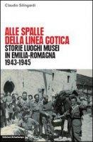 Alle spalle della linea gotica. Storie luoghi musei di guerra e resistenza in Emilia-Romagna - Silingardi Claudio