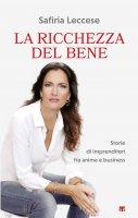 Ricchezza del bene. Storie di imprenditori fra anima e business. (La) - Safiria Leccese