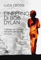L' inferno di Bob Dylan. Il dialogo con Dante nell'opera del Bardo di Duluth - Grossi Luca