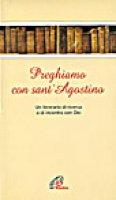 Preghiamo con sant'Agostino. Un itinerario di ricerca e di incontro con Dio - Agostino (sant')