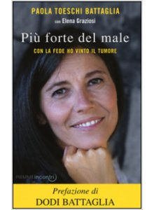 Più forte del male - Con la fede ho vinto il tumore Paola Toeschi Battaglia