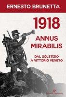 1918 annus mirabilis. Dal Solstizio a Vittorio Veneto - Brunetta Ernesto
