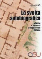 La svolta autobiografica. Infanzia e memoria nell'Ottocento italiano - Iuso Anna
