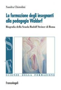 Copertina di 'La formazione degli insegnanti alla pedagogia Waldorf. Biografia della Scuola Rudolf Steiner di Roma'