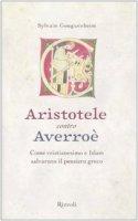 Aristotele contro Averroè. Come cristianesimo e Islam salvarono il pensiero greco - Gouguenheim Sylvain