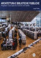 Architettura e biblioteche pubbliche. Progettare i nuovi spazi di un servizio che cambia - Failla Luigi