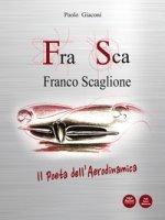 FraSca. Franco Scaglione. Il poeta dell'aerodinamica - Giaconi Paolo