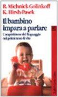 Il bambino impara a parlare. L'acquisizione del linguaggio nei primi anni di vita - Michnik Golinkoff Roberta,  Hirsh Pasek Kathy
