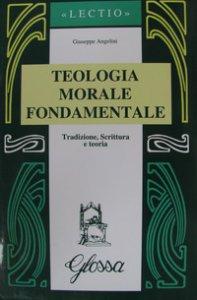 Copertina di 'Teologia morale fondamentale. Tradizione, Scrittura e teoria'