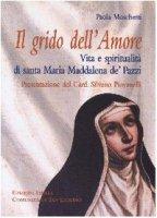 Grido dell'Amore. Vita e spiritualità di santa Maria Maddalena de' Pazzi - Moschetti Paola