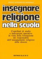 Insegnare religione nella scuola. Contributi di studio e indicazioni operative - Ufficio catechistico nazionale