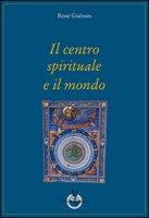Il centro spirituale e il mondo - Guénon René