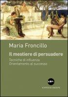 Il mestiere di persuadere. Tecniche di influenza. Orientamento al successo - Froncillo Maria