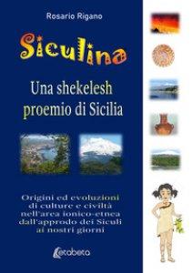 Copertina di 'Siculina una shekelesh proemio di Sicilia. Origini ed evoluzioni di culture e civiltà nell'area ionico-etnea dall'approdo dei siculi ai nostri giorni'