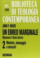 Un ebreo marginale. Ripensare il Gesù storico [vol_2] / Mentore, messaggio e miracoli (BTC 120) - Meier John P.