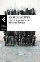 L' arte sopravvivrà alle sue rovine - Kiefer Anselm