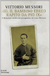 Copertina di '«Io, il bambino ebreo rapito da Pio IX». Il memoriale inedito del protagonista del «caso Mortara»'