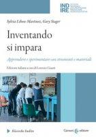 Inventando si impara. Apprendere e sperimentare con strumenti e materiali - Libow Martinez Sylvia, Stager Gary