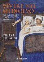 Vivere nel Medioevo. Donne, uomini e soprattutto bambini. Ediz. a colori. Con Calendario - Frugoni Chiara