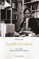 La tela favolosa. Carte e libri sulla scrivania di Elsa Morante - Zagra Giuliana