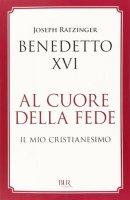 Al cuore della fede - Benedetto XVI (Joseph Ratzinger)