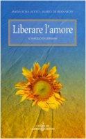 Liberare l'amore. Il Vangelo di Giovanni - Aceto M. Rosa, De Bernardis Mario
