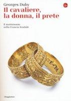 Il cavaliere, la donna, il prete. Il matrimonio nella Francia feudale - Duby Georges