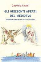 Gli orizzonti aperti del Medioevo. Jacopo da Varagine tra santi e mercanti - Airaldi Gabriella