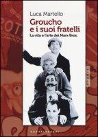 Groucho e i suoi fratelli. La vita e l'arte dei Marx Bros - Martello Luca