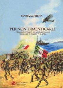 Copertina di 'Per non dimenticarli. I drammatici vissuti dei militari italiani negli anni di guerra (1940-1945)'