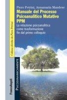 Manuale del Processo Psicoanalitico Mutativo PPM. La relazione psicoanalitica come trasformazione fin dal primo colloquio - Petrini Piero, Mandese Annamaria