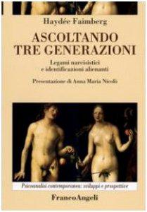 Copertina di 'Ascoltando tre generazioni. Legami narcisistici e identificazioni alienanti'