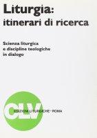 Liturgia: itinerari di ricerca. Scienza liturgica e discipline teologiche in dialogo