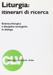 Copertina di 'Liturgia: itinerari di ricerca. Scienza liturgica e discipline teologiche in dialogo'