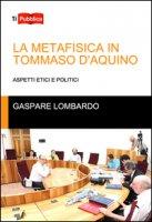 La metafisica in Tommaso D'Aquino. Aspetti etici e politici - Lombardo Gaspare