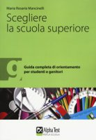Scegliere la scuola superiore. Guida completa di orientamento per studenti e genitori - Mancinelli M. Rosaria