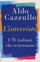 L' intervista. I 70 italiani che resteranno - Cazzullo Aldo
