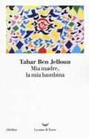 Mia madre, la mia bambina - Ben Jelloun Tahar