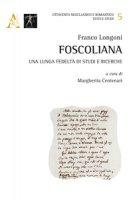 Foscoliana. Una lunga fedeltà di studi e ricerche - Longoni Franco