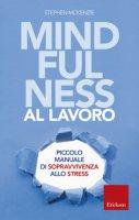Mindfulness al lavoro. Piccolo manuale di sopravvivenza allo stress - McKenzie Stephen
