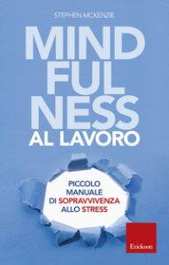 Copertina di 'Mindfulness al lavoro. Piccolo manuale di sopravvivenza allo stress'