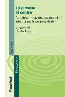 La persona al centro. Autodeterminazione, autonomia, adultit� per le persone disabili - AA. VV.