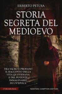 Copertina di 'Storia segreta del Medioevo. Tra sacro e profano il racconto della vita quotidiana e del potente immaginario di un'epoca'