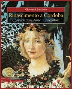 Copertina di 'Rinascimento a Cordoba. Conversazioni d'arte in Argentina. Ediz. a colori'