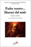 Padre nostro... Liberaci dal male. Teologi in dialogo - Orazio F. Piazza