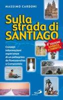 Sulla strada di Santiago. Consigli, informazioni, esperienze di un pellegrino da Roncesvalles a Compostela - Cardoni Massimo